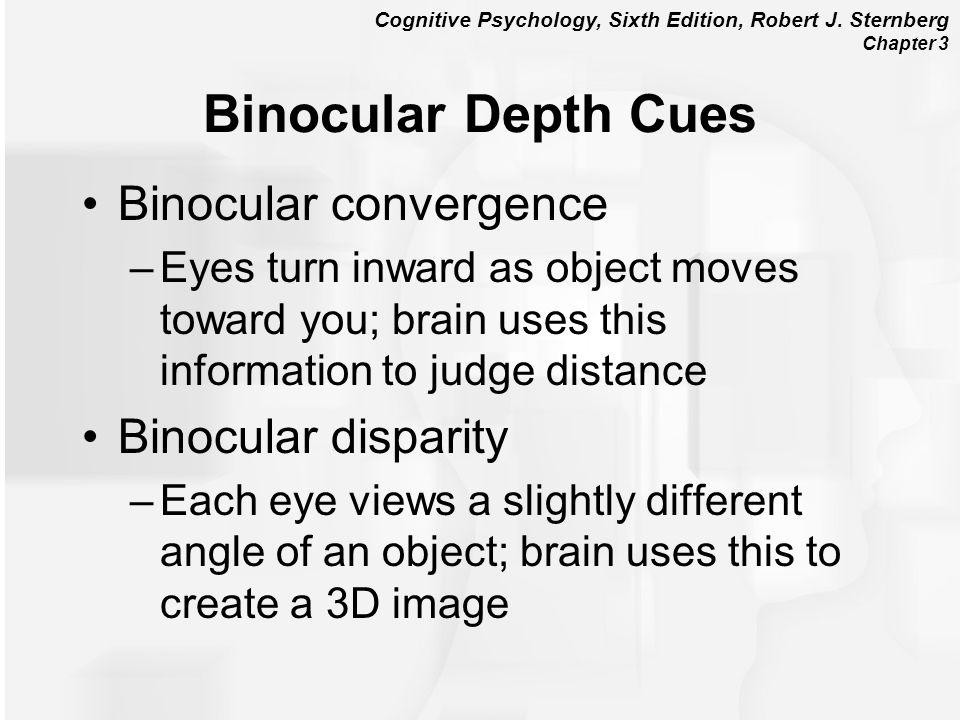 Cognitive Psychology, Sixth Edition, Robert J. Sternberg Chapter 3 Binocular Depth Cues Binocular convergence –Eyes turn inward as object moves toward