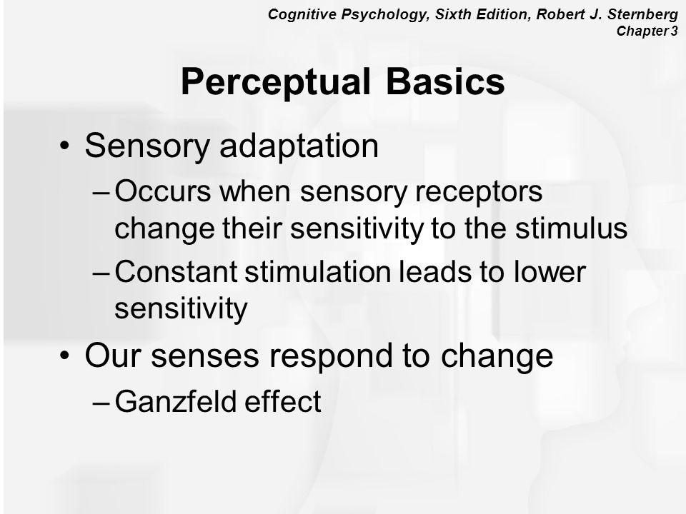 Cognitive Psychology, Sixth Edition, Robert J. Sternberg Chapter 3 Perceptual Basics Sensory adaptation –Occurs when sensory receptors change their se