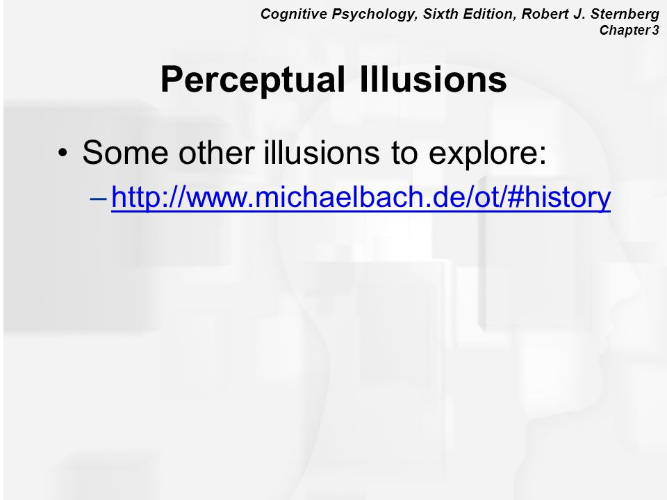 Cognitive Psychology, Sixth Edition, Robert J. Sternberg Chapter 3 Perceptual Illusions Some other illusions to explore: –http://www.michaelbach.de/ot