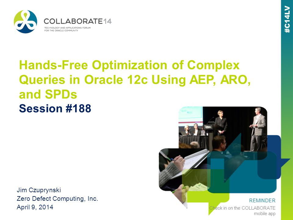 REMINDER Check in on the COLLABORATE mobile app Hands-Free Optimization of Complex Queries in Oracle 12c Using AEP, ARO, and SPDs Session #188 Jim Czuprynski Zero Defect Computing, Inc.