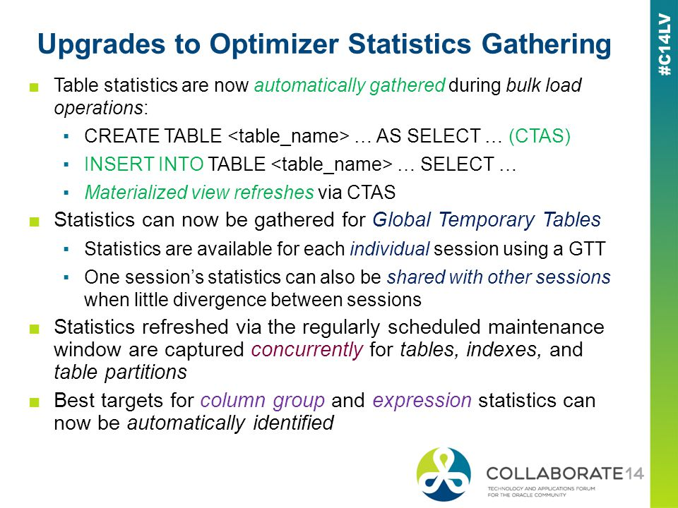 Upgrades to Optimizer Statistics Gathering Table statistics are now automatically gathered during bulk load operations: CREATE TABLE … AS SELECT … (CTAS) INSERT INTO TABLE … SELECT … Materialized view refreshes via CTAS Statistics can now be gathered for Global Temporary Tables Statistics are available for each individual session using a GTT One sessions statistics can also be shared with other sessions when little divergence between sessions Statistics refreshed via the regularly scheduled maintenance window are captured concurrently for tables, indexes, and table partitions Best targets for column group and expression statistics can now be automatically identified