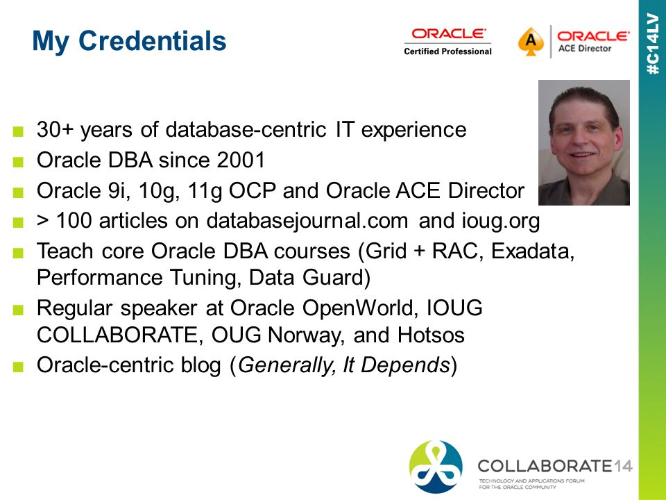 My Credentials 30+ years of database-centric IT experience Oracle DBA since 2001 Oracle 9i, 10g, 11g OCP and Oracle ACE Director > 100 articles on databasejournal.com and ioug.org Teach core Oracle DBA courses (Grid + RAC, Exadata, Performance Tuning, Data Guard) Regular speaker at Oracle OpenWorld, IOUG COLLABORATE, OUG Norway, and Hotsos Oracle-centric blog (Generally, It Depends)
