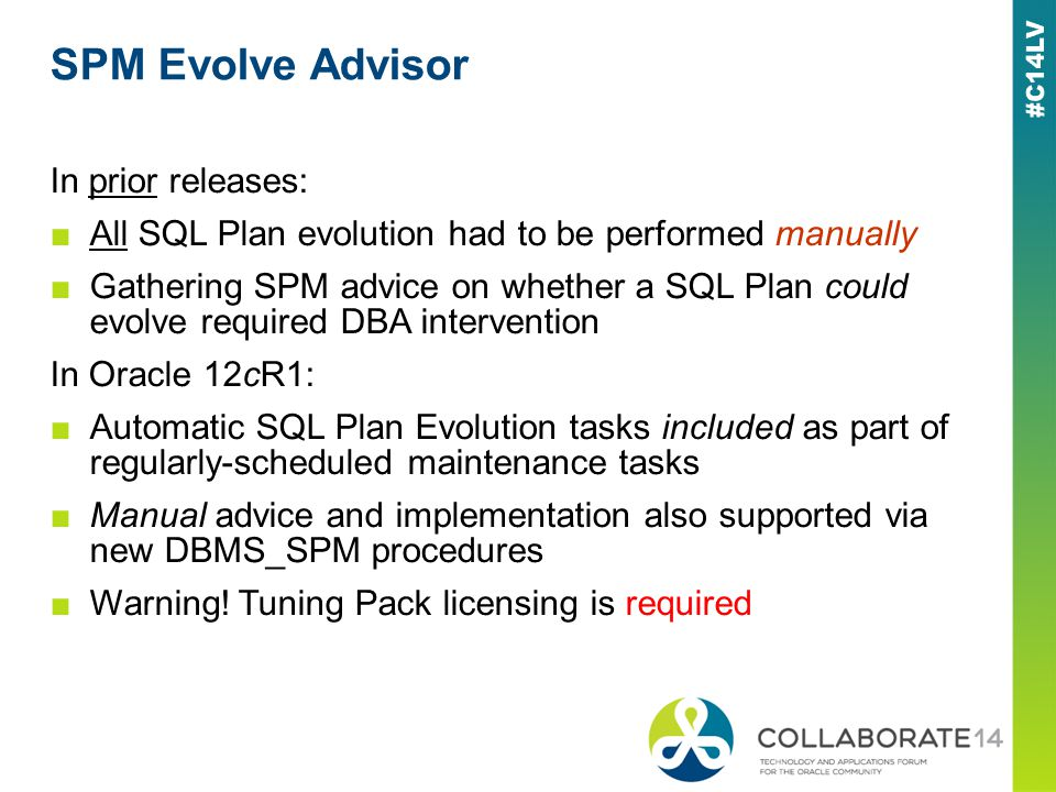 SPM Evolve Advisor In prior releases: All SQL Plan evolution had to be performed manually Gathering SPM advice on whether a SQL Plan could evolve required DBA intervention In Oracle 12cR1: Automatic SQL Plan Evolution tasks included as part of regularly-scheduled maintenance tasks Manual advice and implementation also supported via new DBMS_SPM procedures Warning.