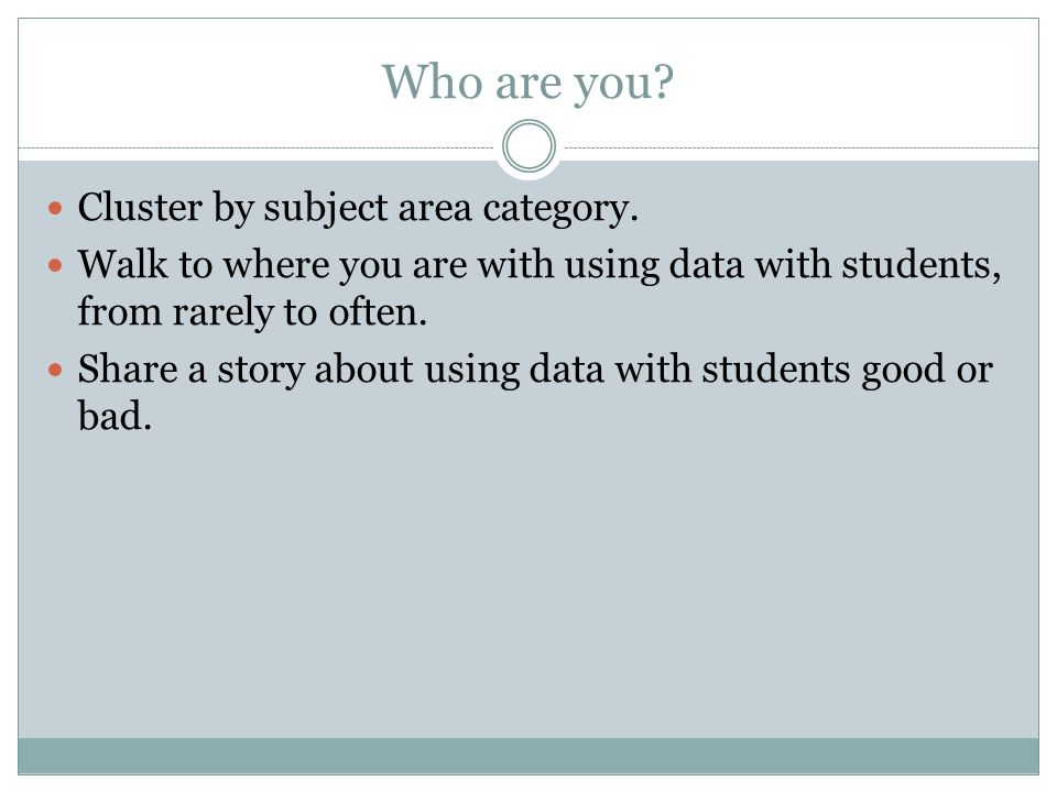 Who are you? Cluster by subject area category. Walk to where you are with using data with students, from rarely to often. Share a story about using da