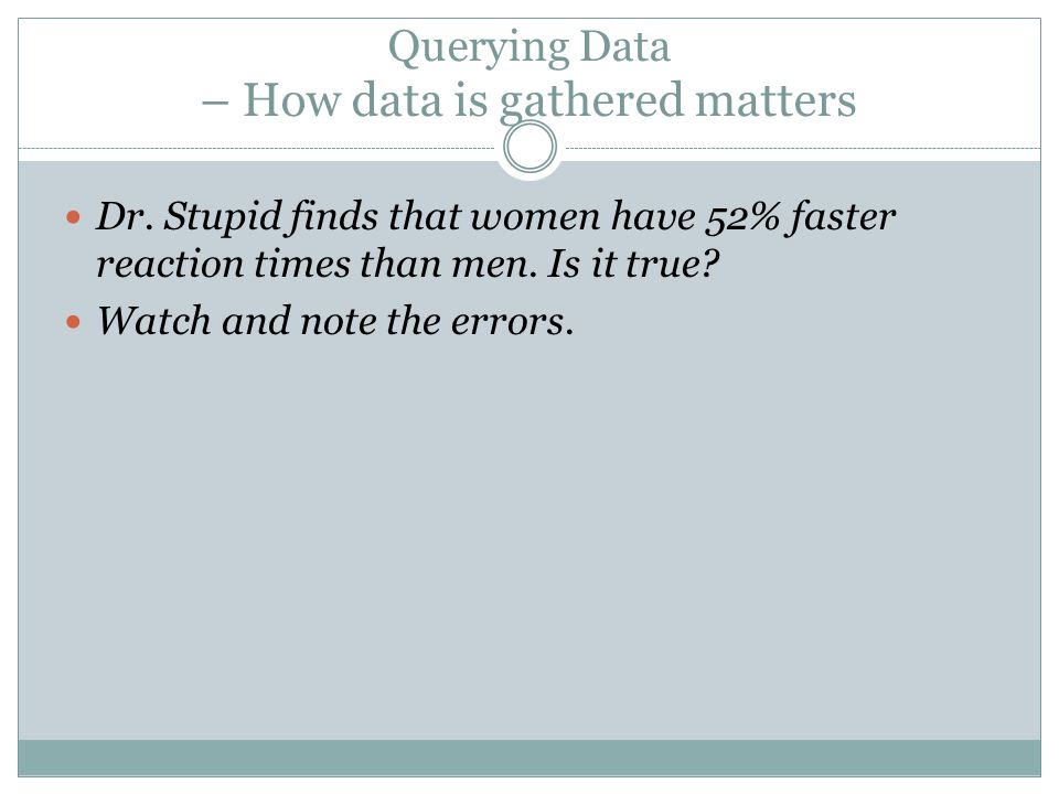 Querying Data – How data is gathered matters Dr. Stupid finds that women have 52% faster reaction times than men. Is it true? Watch and note the error