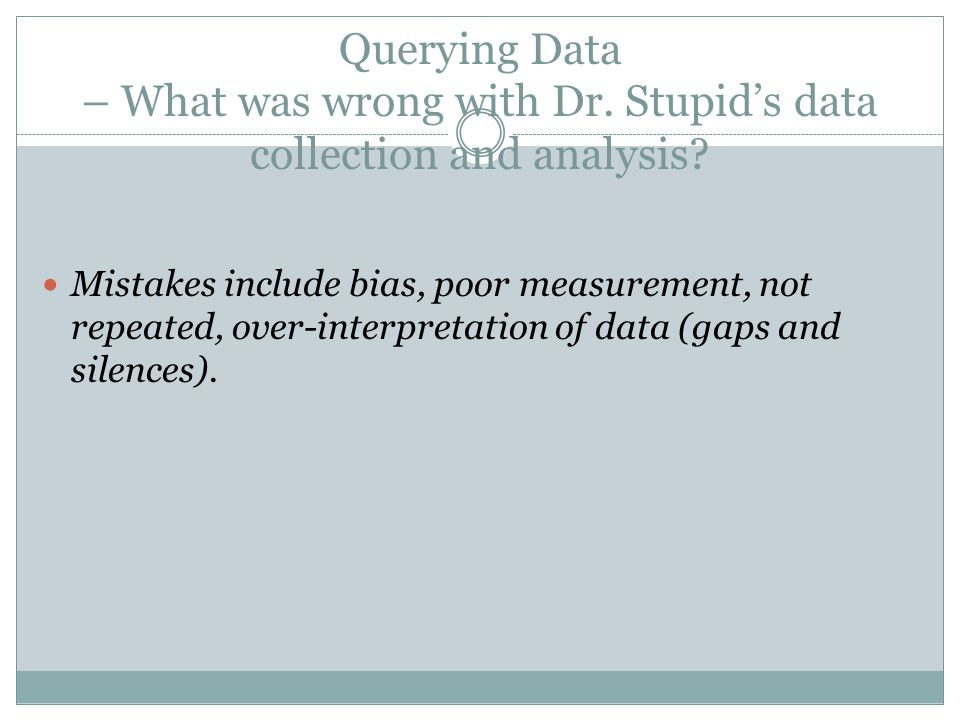 Querying Data – What was wrong with Dr. Stupids data collection and analysis? Mistakes include bias, poor measurement, not repeated, over-interpretati