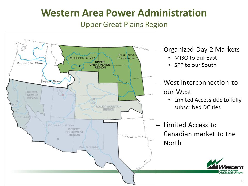 Western Area Power Administration Upper Great Plains Region – Organized Day 2 Markets MISO to our East SPP to our South – West Interconnection to our