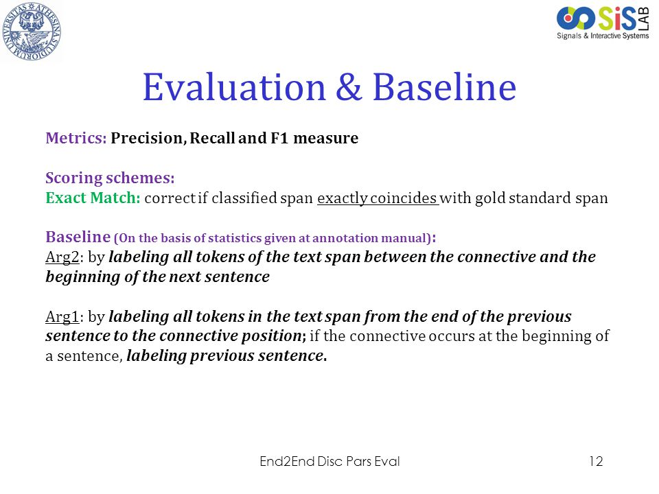 Project LOGO Evaluation & Baseline Metrics: Precision, Recall and F1 measure Scoring schemes: Exact Match: correct if classified span exactly coincides with gold standard span Baseline (On the basis of statistics given at annotation manual) : Arg2: by labeling all tokens of the text span between the connective and the beginning of the next sentence Arg1: by labeling all tokens in the text span from the end of the previous sentence to the connective position; if the connective occurs at the beginning of a sentence, labeling previous sentence.