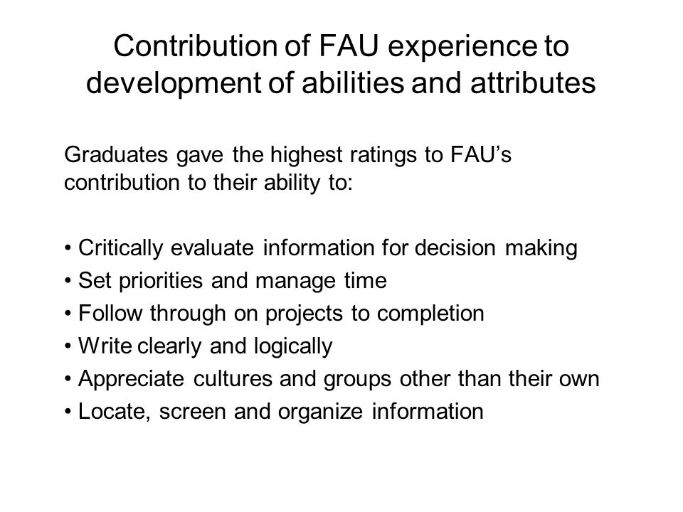 Contribution of FAU experience to development of abilities and attributes Graduates gave the highest ratings to FAUs contribution to their ability to: Critically evaluate information for decision making Set priorities and manage time Follow through on projects to completion Write clearly and logically Appreciate cultures and groups other than their own Locate, screen and organize information