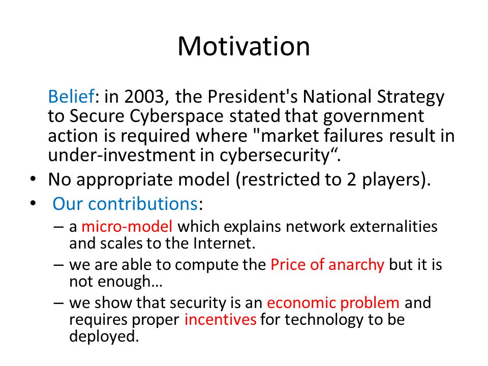 Motivation Belief: in 2003, the President s National Strategy to Secure Cyberspace stated that government action is required where market failures result in under-investment in cybersecurity.