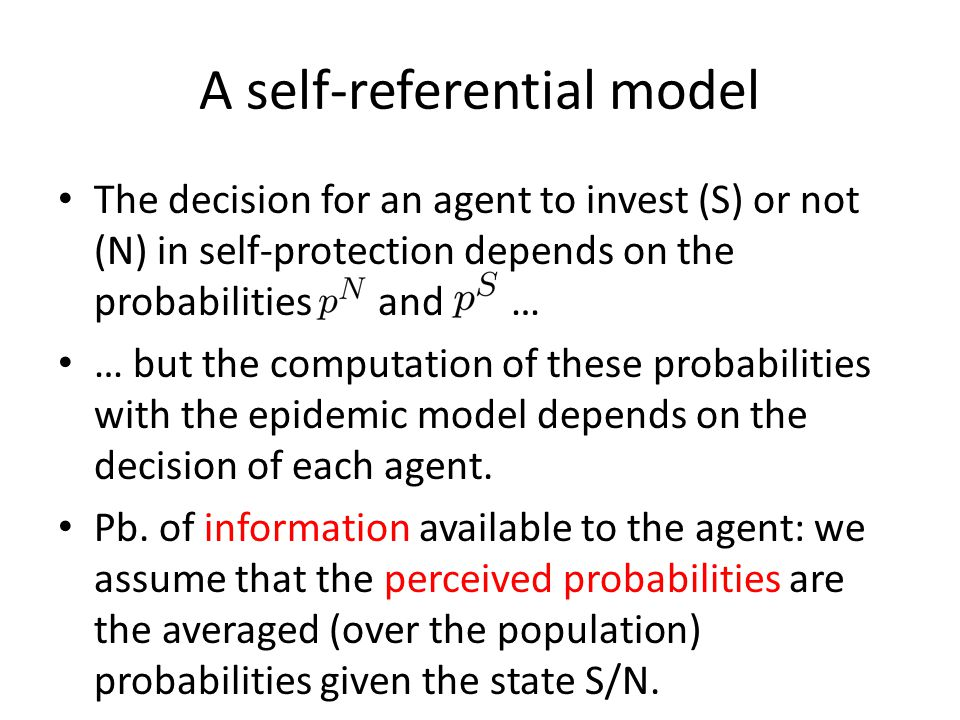 A self-referential model The decision for an agent to invest (S) or not (N) in self-protection depends on the probabilities and … … but the computation of these probabilities with the epidemic model depends on the decision of each agent.