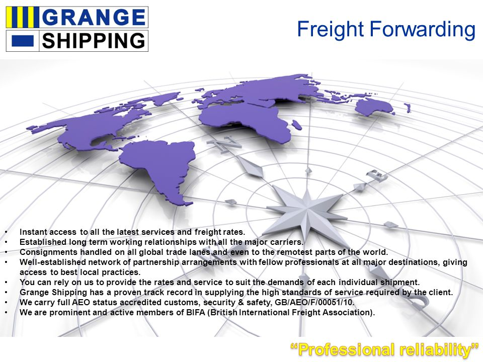 Freight Forwarding Instant access to all the latest services and freight rates. Established long term working relationships with all the major carrier