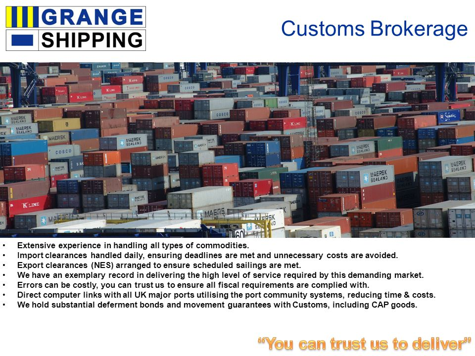 Customs Brokerage Extensive experience in handling all types of commodities. Import clearances handled daily, ensuring deadlines are met and unnecessa