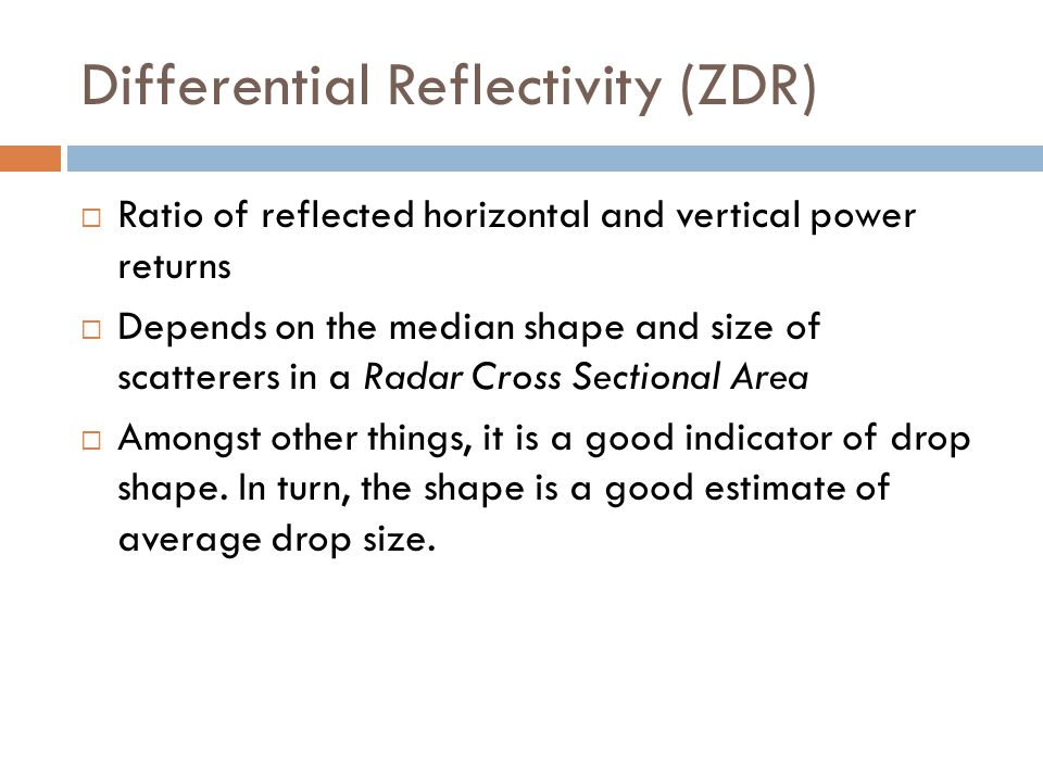 Differential Reflectivity (ZDR) Ratio of reflected horizontal and vertical power returns Depends on the median shape and size of scatterers in a Radar
