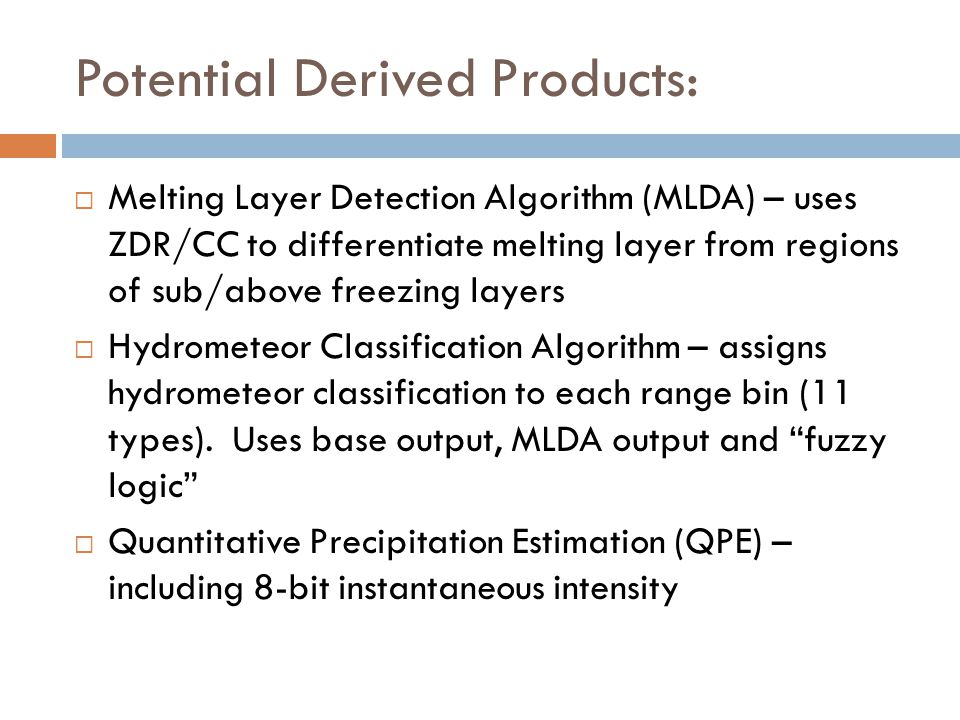 Potential Derived Products: Melting Layer Detection Algorithm (MLDA) – uses ZDR/CC to differentiate melting layer from regions of sub/above freezing l