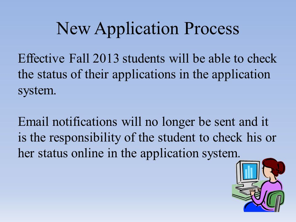 New Application Process Effective Fall 2013 students will be able to check the status of their applications in the application system.