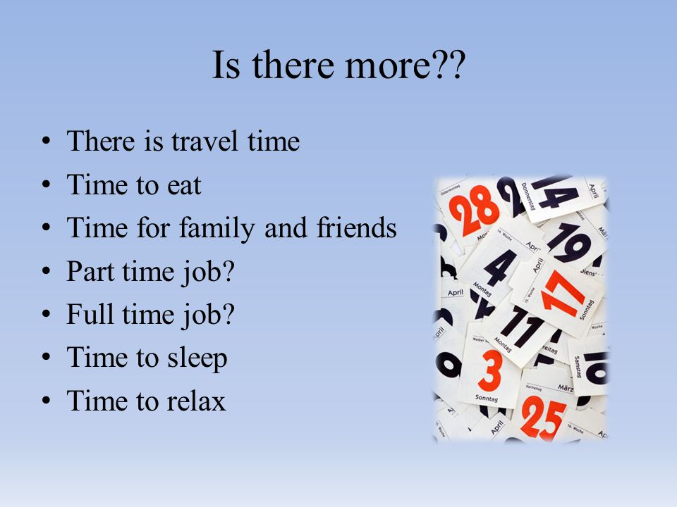 Is there more . There is travel time Time to eat Time for family and friends Part time job.