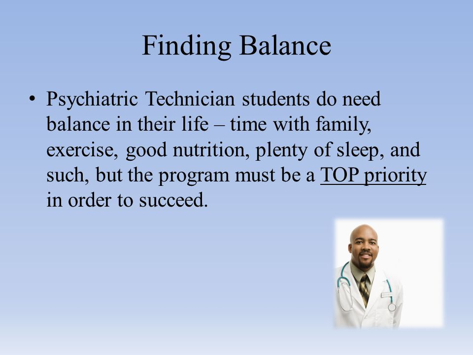 Finding Balance Psychiatric Technician students do need balance in their life – time with family, exercise, good nutrition, plenty of sleep, and such, but the program must be a TOP priority in order to succeed.