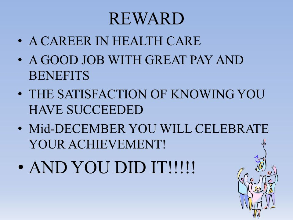 REWARD A CAREER IN HEALTH CARE A GOOD JOB WITH GREAT PAY AND BENEFITS THE SATISFACTION OF KNOWING YOU HAVE SUCCEEDED Mid-DECEMBER YOU WILL CELEBRATE YOUR ACHIEVEMENT.