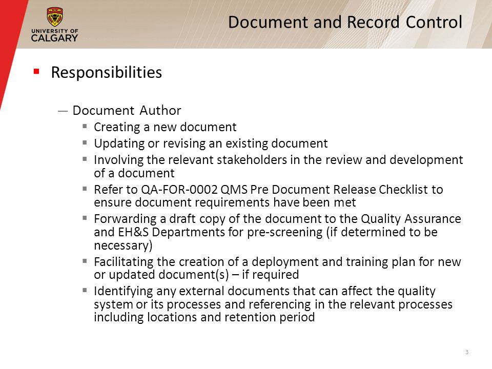 Document and Record Control Responsibilities Document Author Creating a new document Updating or revising an existing document Involving the relevant stakeholders in the review and development of a document Refer to QA-FOR-0002 QMS Pre Document Release Checklist to ensure document requirements have been met Forwarding a draft copy of the document to the Quality Assurance and EH&S Departments for pre-screening (if determined to be necessary) Facilitating the creation of a deployment and training plan for new or updated document(s) – if required Identifying any external documents that can affect the quality system or its processes and referencing in the relevant processes including locations and retention period 3