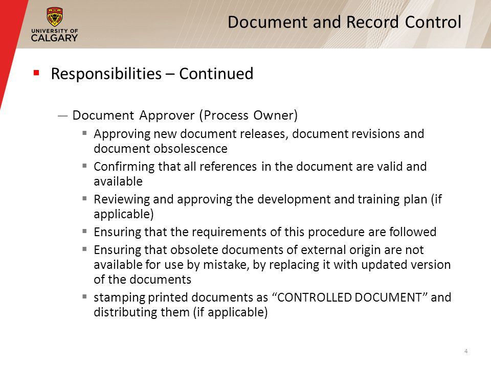 Document and Record Control Responsibilities – Continued Document Approver (Process Owner) Approving new document releases, document revisions and document obsolescence Confirming that all references in the document are valid and available Reviewing and approving the development and training plan (if applicable) Ensuring that the requirements of this procedure are followed Ensuring that obsolete documents of external origin are not available for use by mistake, by replacing it with updated version of the documents stamping printed documents as CONTROLLED DOCUMENT and distributing them (if applicable) 4