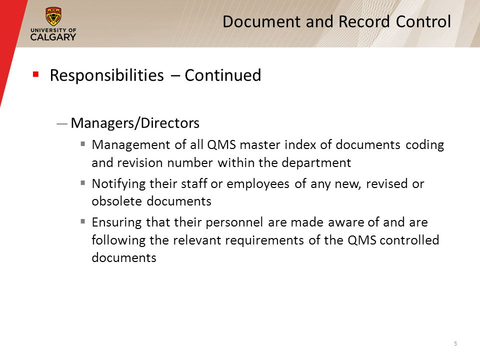 Document and Record Control Responsibilities – Continued Managers/Directors Management of all QMS master index of documents coding and revision number within the department Notifying their staff or employees of any new, revised or obsolete documents Ensuring that their personnel are made aware of and are following the relevant requirements of the QMS controlled documents 5