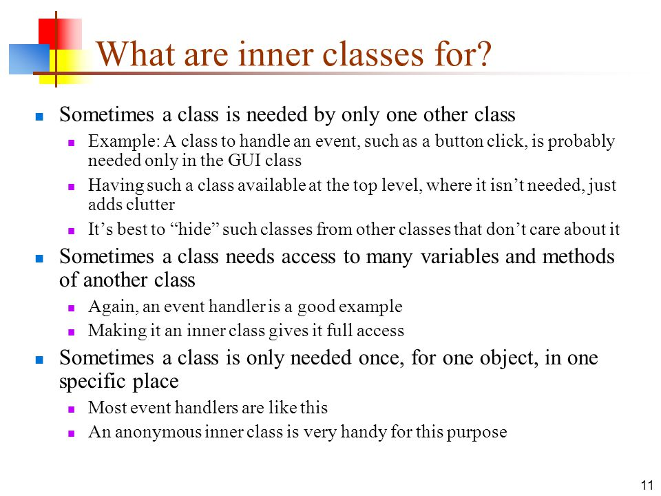 11 What are inner classes for? Sometimes a class is needed by only one other class Example: A class to handle an event, such as a button click, is pro