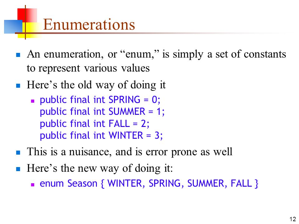 12 Enumerations An enumeration, or enum, is simply a set of constants to represent various values Heres the old way of doing it public final int SPRING = 0; public final int SUMMER = 1; public final int FALL = 2; public final int WINTER = 3; This is a nuisance, and is error prone as well Heres the new way of doing it: enum Season { WINTER, SPRING, SUMMER, FALL }