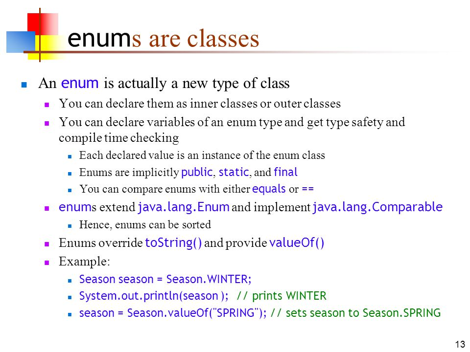 13 enum s are classes An enum is actually a new type of class You can declare them as inner classes or outer classes You can declare variables of an enum type and get type safety and compile time checking Each declared value is an instance of the enum class Enums are implicitly public, static, and final You can compare enums with either equals or == enum s extend java.lang.Enum and implement java.lang.Comparable Hence, enums can be sorted Enums override toString() and provide valueOf() Example: Season season = Season.WINTER; System.out.println(season ); // prints WINTER season = Season.valueOf( SPRING ); // sets season to Season.SPRING