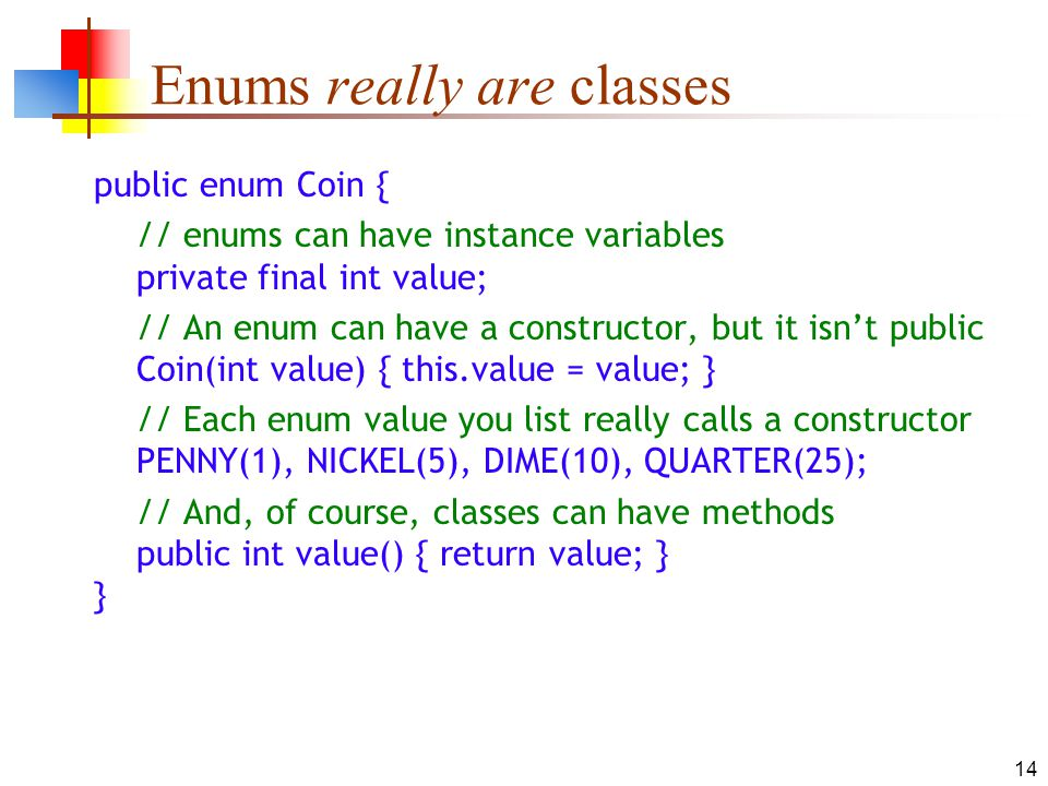 14 Enums really are classes public enum Coin { // enums can have instance variables private final int value; // An enum can have a constructor, but it isnt public Coin(int value) { this.value = value; } // Each enum value you list really calls a constructor PENNY(1), NICKEL(5), DIME(10), QUARTER(25); // And, of course, classes can have methods public int value() { return value; } }