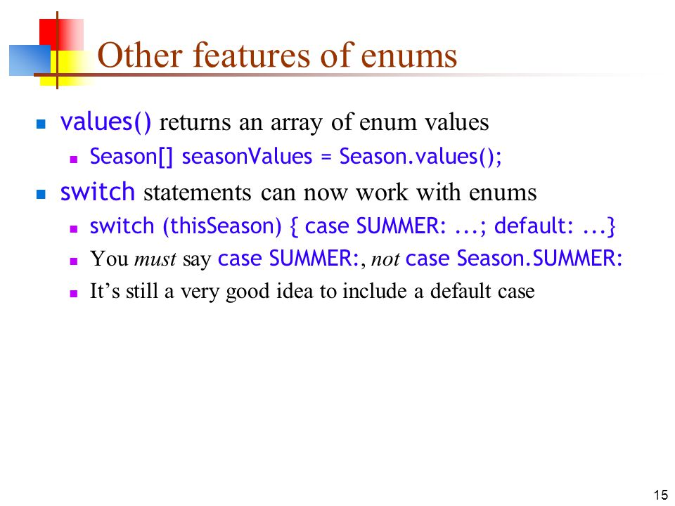 15 Other features of enums values() returns an array of enum values Season[] seasonValues = Season.values(); switch statements can now work with enums switch (thisSeason) { case SUMMER:...; default:...} You must say case SUMMER:, not case Season.SUMMER: Its still a very good idea to include a default case