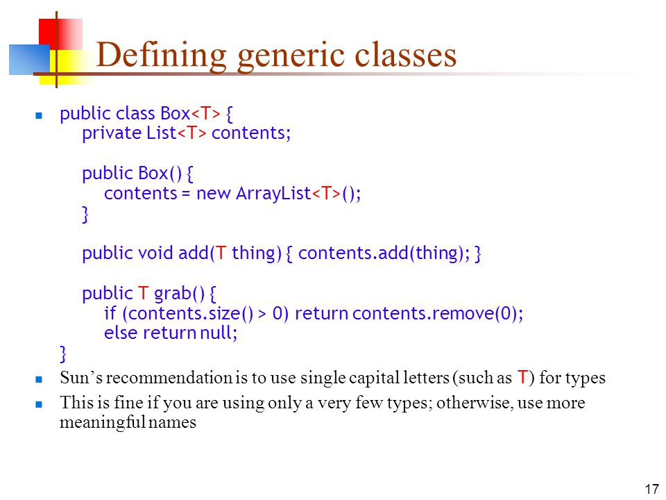 17 Defining generic classes public class Box { private List contents; public Box() { contents = new ArrayList (); } public void add(T thing) { contents.add(thing); } public T grab() { if (contents.size() > 0) return contents.remove(0); else return null; } Suns recommendation is to use single capital letters (such as T ) for types This is fine if you are using only a very few types; otherwise, use more meaningful names