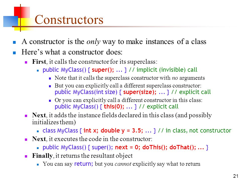21 Constructors A constructor is the only way to make instances of a class Heres what a constructor does: First, it calls the constructor for its supe