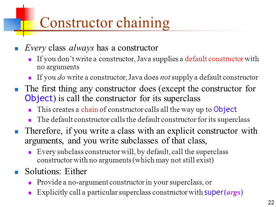 22 Constructor chaining Every class always has a constructor If you dont write a constructor, Java supplies a default constructor with no arguments If you do write a constructor, Java does not supply a default constructor The first thing any constructor does (except the constructor for Object ) is call the constructor for its superclass This creates a chain of constructor calls all the way up to Object The default constructor calls the default constructor for its superclass Therefore, if you write a class with an explicit constructor with arguments, and you write subclasses of that class, Every subclass constructor will, by default, call the superclass constructor with no arguments (which may not still exist) Solutions: Either Provide a no-argument constructor in your superclass, or Explicitly call a particular superclass constructor with super( args )