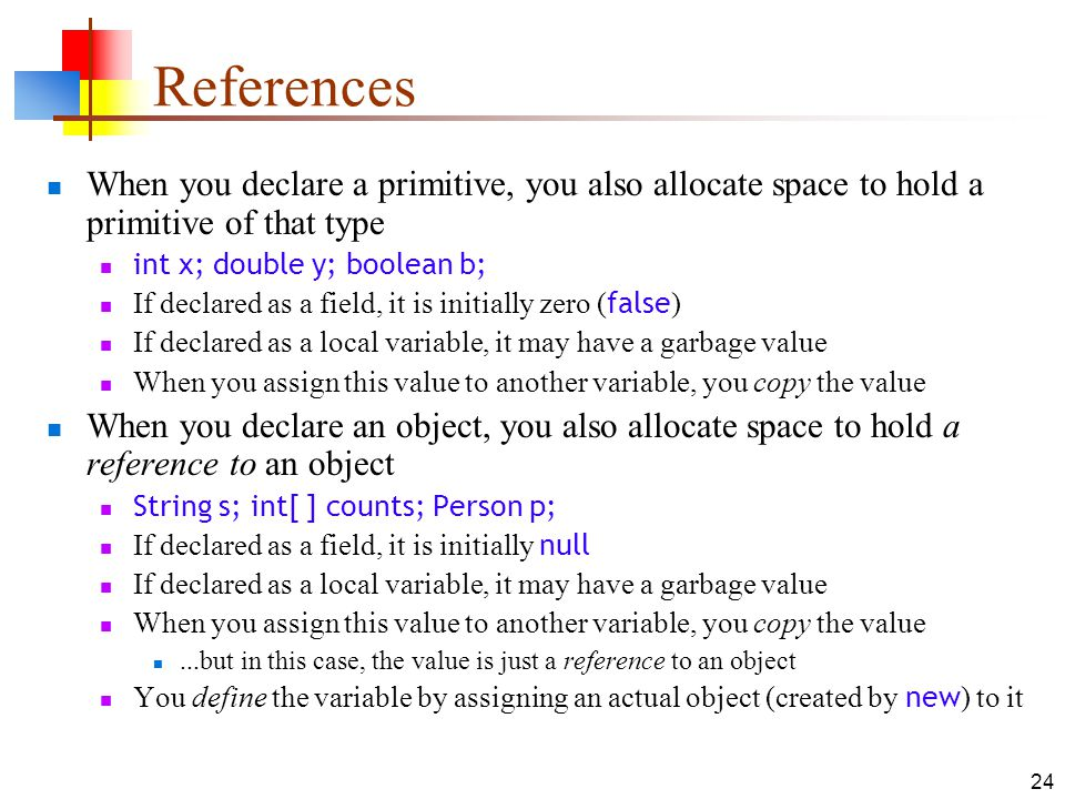 24 References When you declare a primitive, you also allocate space to hold a primitive of that type int x; double y; boolean b; If declared as a field, it is initially zero ( false ) If declared as a local variable, it may have a garbage value When you assign this value to another variable, you copy the value When you declare an object, you also allocate space to hold a reference to an object String s; int[ ] counts; Person p; If declared as a field, it is initially null If declared as a local variable, it may have a garbage value When you assign this value to another variable, you copy the value...but in this case, the value is just a reference to an object You define the variable by assigning an actual object (created by new ) to it