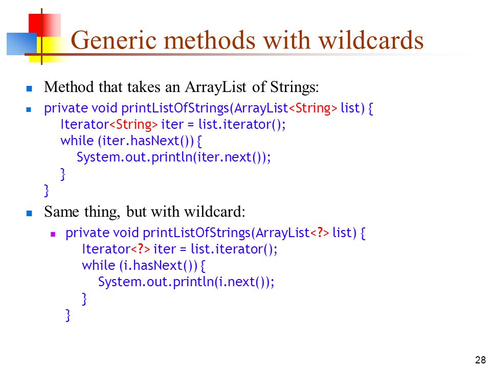 28 Generic methods with wildcards Method that takes an ArrayList of Strings: private void printListOfStrings(ArrayList list) { Iterator iter = list.it