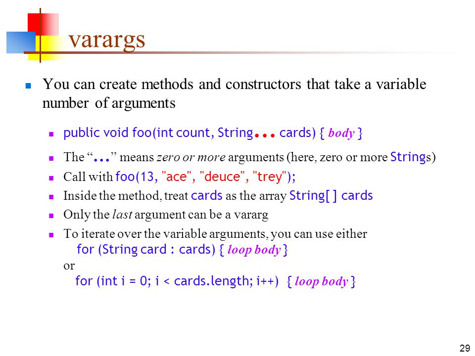 29 varargs You can create methods and constructors that take a variable number of arguments public void foo(int count, String...