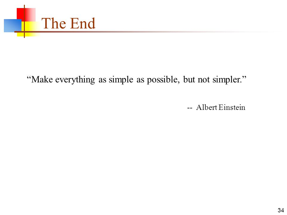 34 The End Make everything as simple as possible, but not simpler. -- Albert Einstein