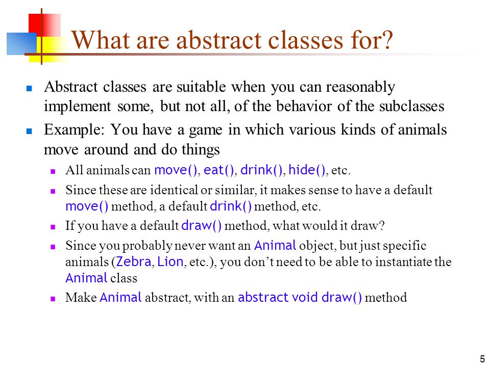 5 What are abstract classes for? Abstract classes are suitable when you can reasonably implement some, but not all, of the behavior of the subclasses