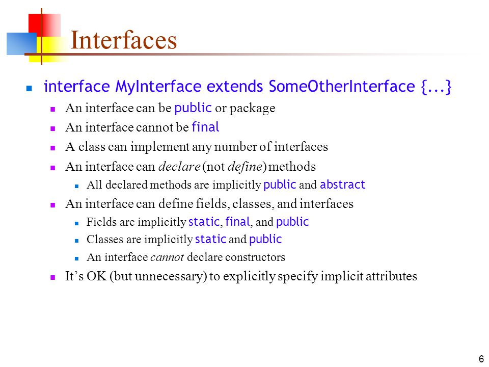 6 Interfaces interface MyInterface extends SomeOtherInterface {...} An interface can be public or package An interface cannot be final A class can imp