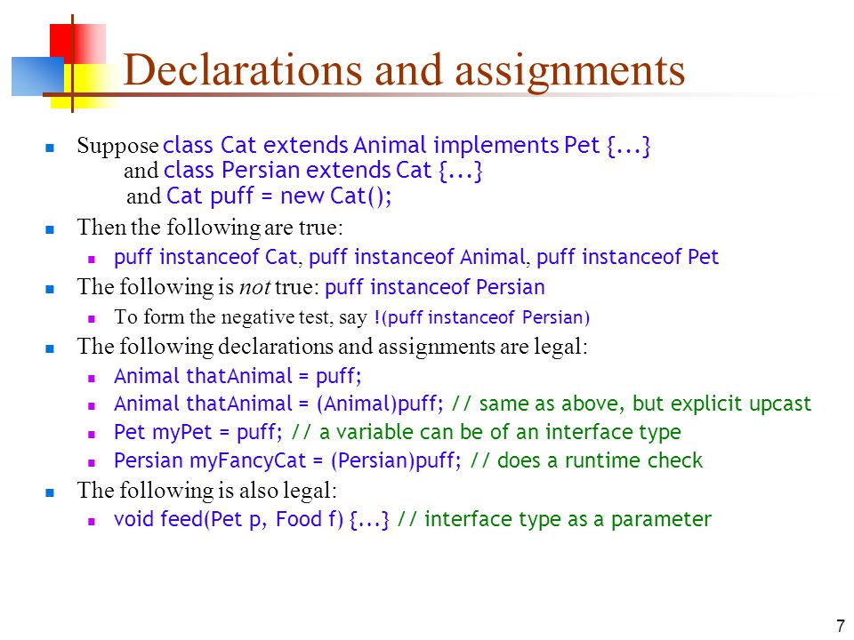 7 Declarations and assignments Suppose class Cat extends Animal implements Pet {...} and class Persian extends Cat {...} and Cat puff = new Cat(); Then the following are true: puff instanceof Cat, puff instanceof Animal, puff instanceof Pet The following is not true: puff instanceof Persian To form the negative test, say !(puff instanceof Persian) The following declarations and assignments are legal: Animal thatAnimal = puff; Animal thatAnimal = (Animal)puff; // same as above, but explicit upcast Pet myPet = puff; // a variable can be of an interface type Persian myFancyCat = (Persian)puff; // does a runtime check The following is also legal: void feed(Pet p, Food f) {...} // interface type as a parameter