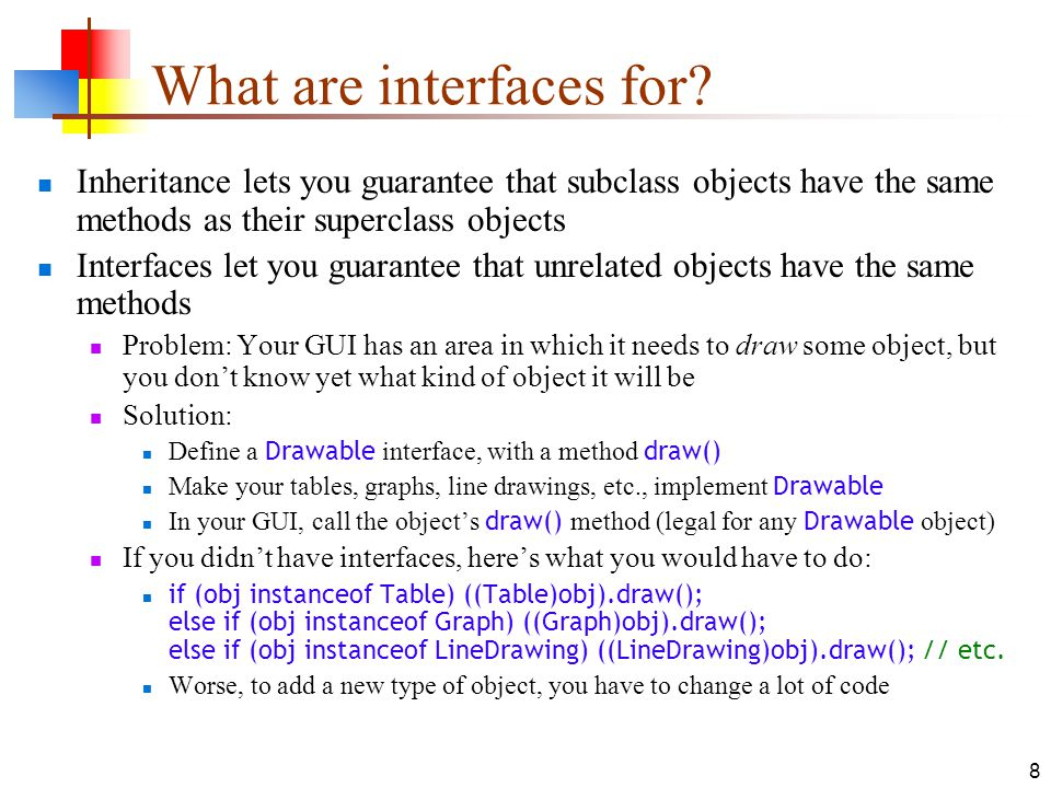 8 What are interfaces for? Inheritance lets you guarantee that subclass objects have the same methods as their superclass objects Interfaces let you g