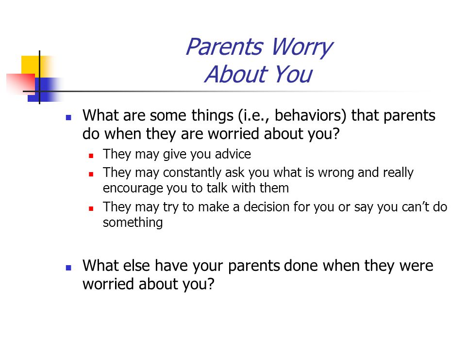 Parents Worry About You What are some things (i.e., behaviors) that parents do when they are worried about you? They may give you advice They may cons