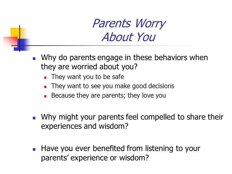 Parents Worry About You Why do parents engage in these behaviors when they are worried about you? They want you to be safe They want to see you make g