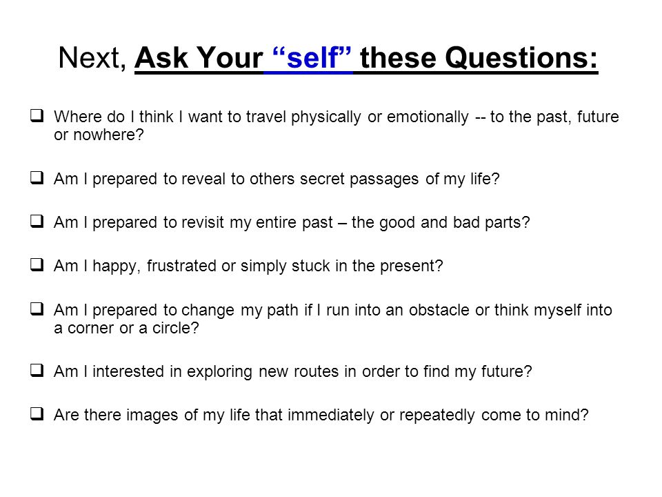 Next, Ask Your self these Questions: Where do I think I want to travel physically or emotionally -- to the past, future or nowhere? Am I prepared to r