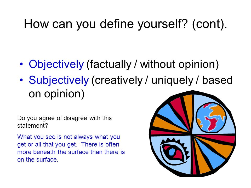 How can you define yourself? (cont). Objectively (factually / without opinion) Subjectively (creatively / uniquely / based on opinion) Do you agree of