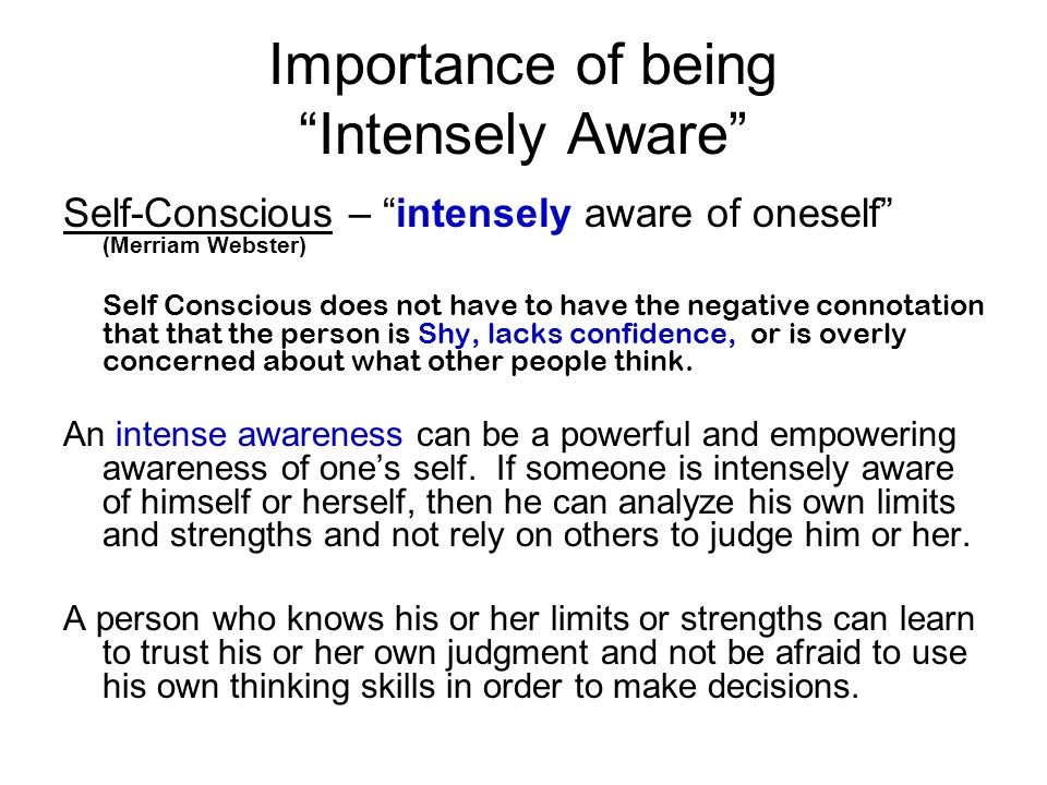 Importance of being Intensely Aware Self-Conscious – intensely aware of oneself (Merriam Webster) Self Conscious does not have to have the negative co
