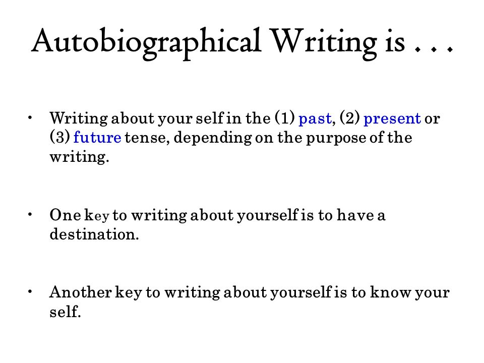 Autobiographical Writing is... Writing about your self in the (1) past, (2) present or (3) future tense, depending on the purpose of the writing. One