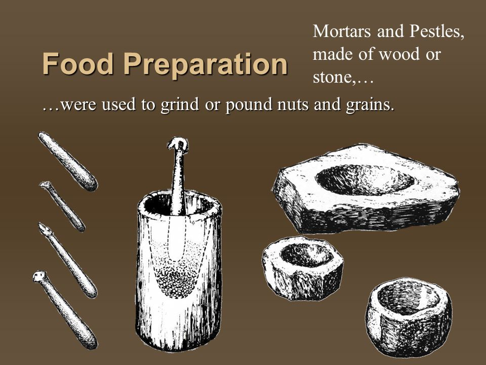 Food Preparation …were used to grind or pound nuts and grains. Mortars and Pestles, made of wood or stone,…