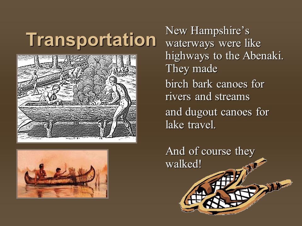 Transportation New Hampshires waterways were like highways to the Abenaki. They made birch bark canoes for rivers and streams and dugout canoes for la
